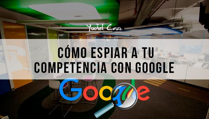 Cómo espiar a tu competencia con Google